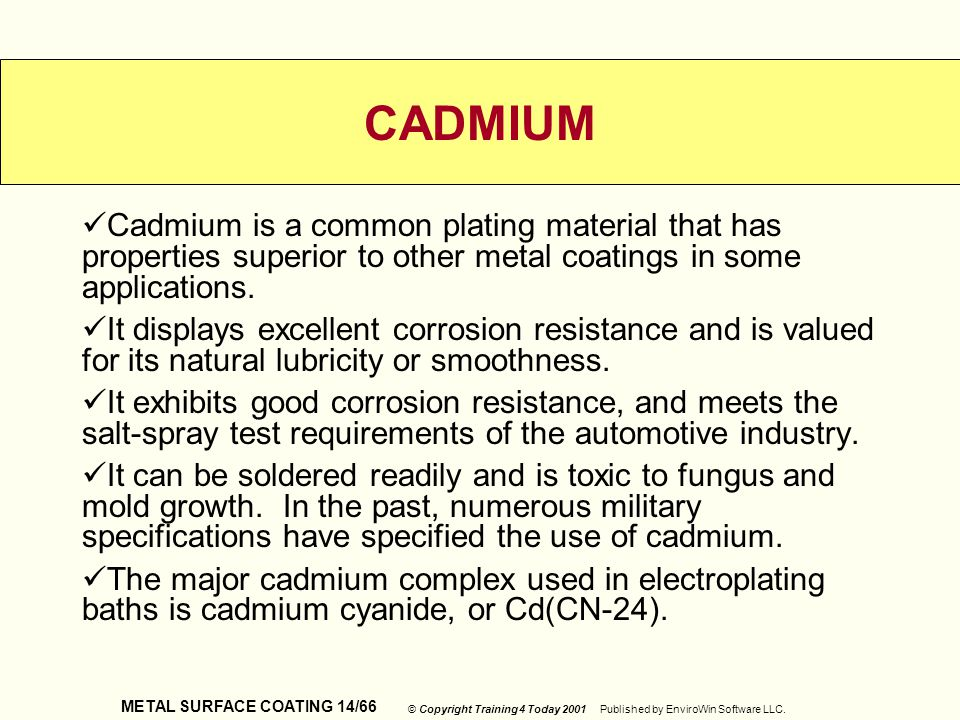 METAL SURFACE COATING 14/66 © Copyright Training 4 Today 2001 Published by EnviroWin Software LLC. CADMIUM Cadmium is a common plating material that h