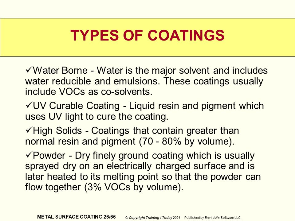 METAL SURFACE COATING 26/66 © Copyright Training 4 Today 2001 Published by EnviroWin Software LLC. TYPES OF COATINGS Water Borne - Water is the major