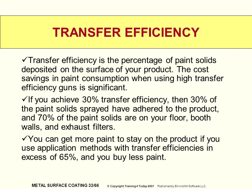 METAL SURFACE COATING 33/66 © Copyright Training 4 Today 2001 Published by EnviroWin Software LLC. TRANSFER EFFICIENCY Transfer efficiency is the perc
