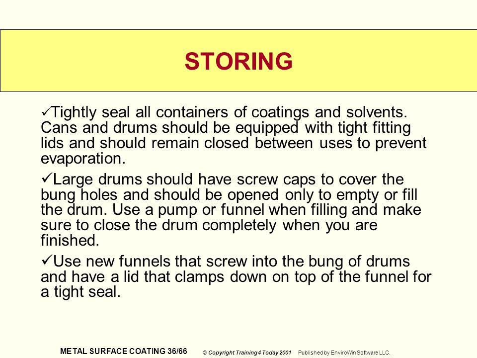 METAL SURFACE COATING 36/66 © Copyright Training 4 Today 2001 Published by EnviroWin Software LLC. STORING Tightly seal all containers of coatings and