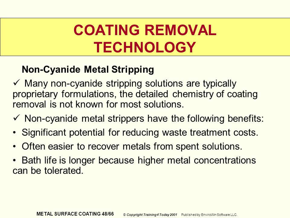 METAL SURFACE COATING 48/66 © Copyright Training 4 Today 2001 Published by EnviroWin Software LLC. COATING REMOVAL TECHNOLOGY Non-Cyanide Metal Stripp