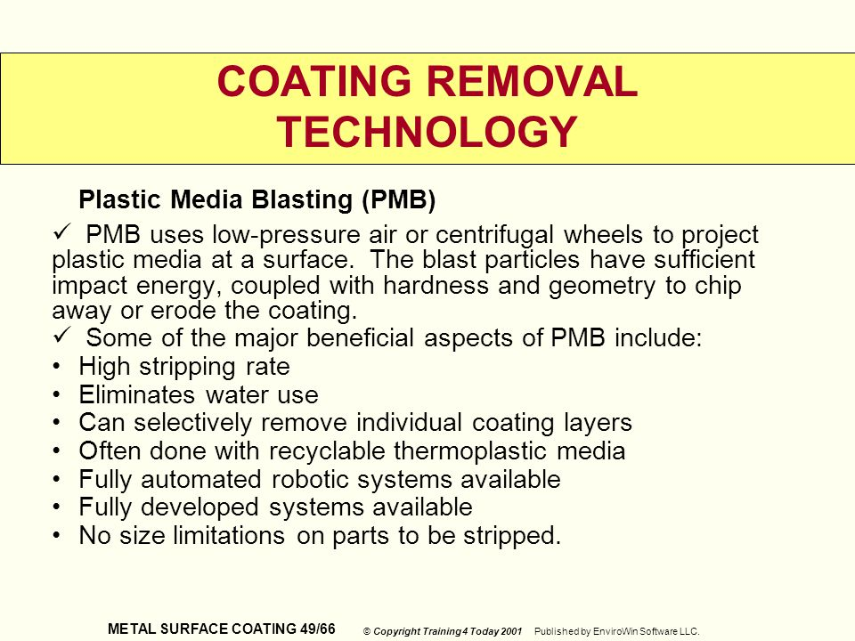 METAL SURFACE COATING 49/66 © Copyright Training 4 Today 2001 Published by EnviroWin Software LLC. COATING REMOVAL TECHNOLOGY Plastic Media Blasting (