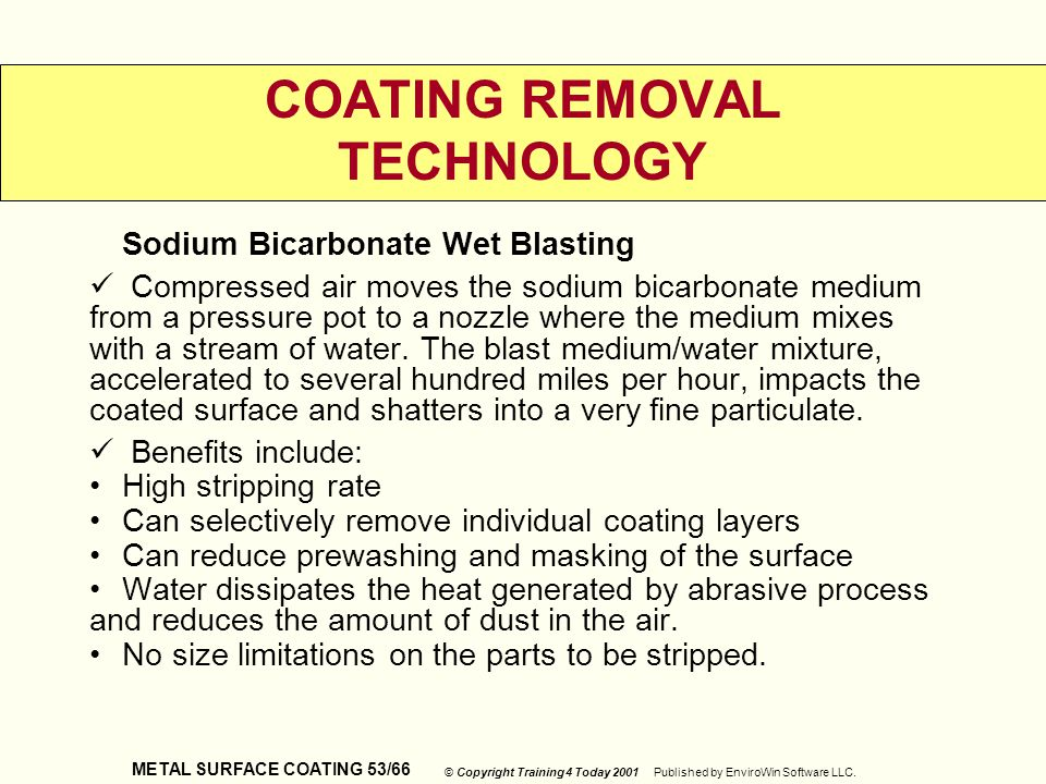 METAL SURFACE COATING 53/66 © Copyright Training 4 Today 2001 Published by EnviroWin Software LLC. COATING REMOVAL TECHNOLOGY Sodium Bicarbonate Wet B