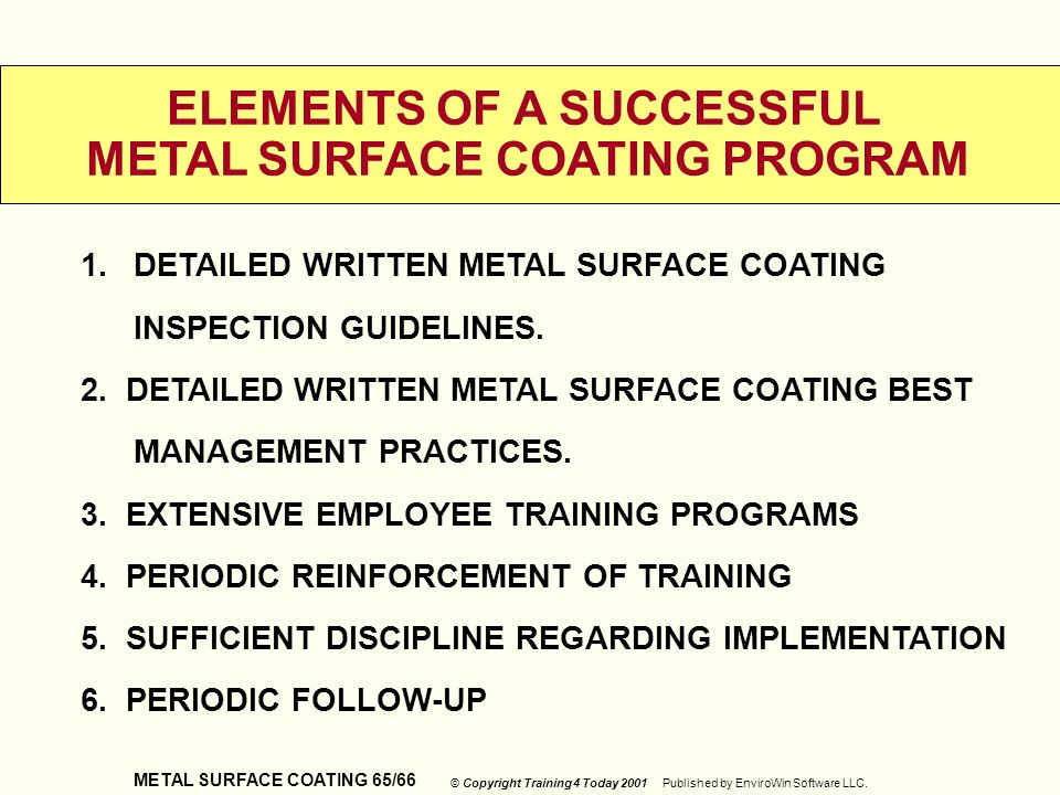METAL SURFACE COATING 65/66 © Copyright Training 4 Today 2001 Published by EnviroWin Software LLC. ELEMENTS OF A SUCCESSFUL METAL SURFACE COATING PROG