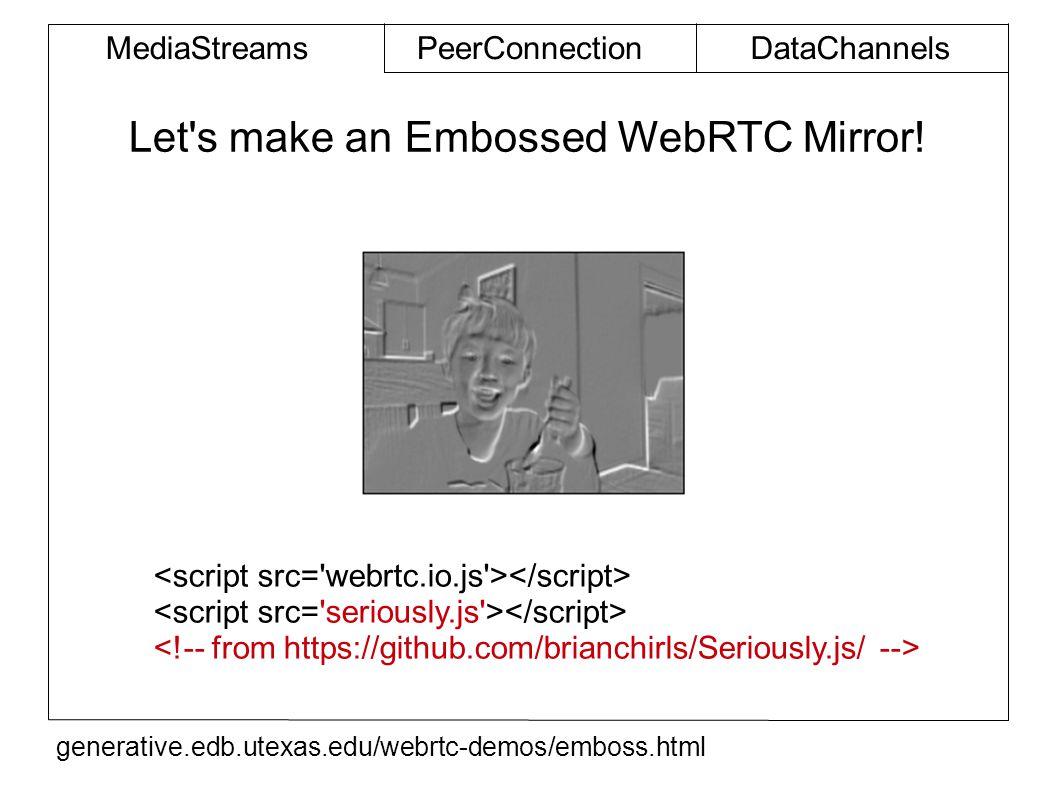 MediaStreamsPeerConnectionDataChannels Let s make an Embossed WebRTC Mirror.