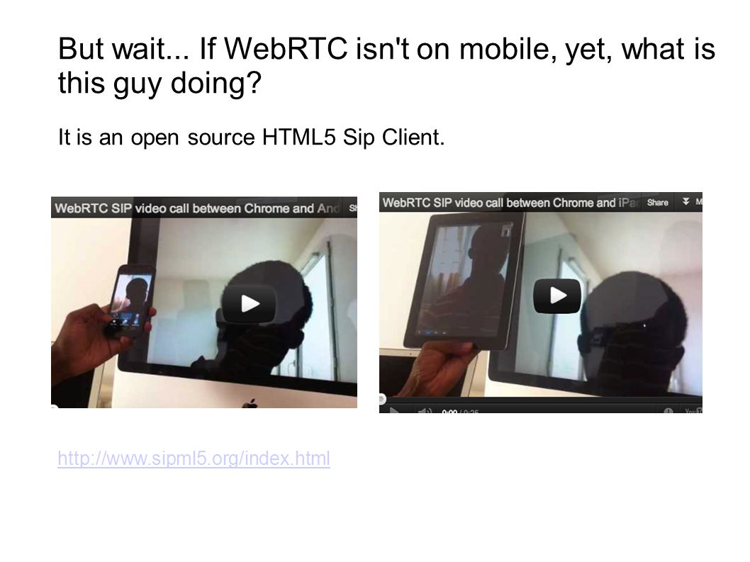 But wait...If WebRTC isn t on mobile, yet, what is this guy doing.