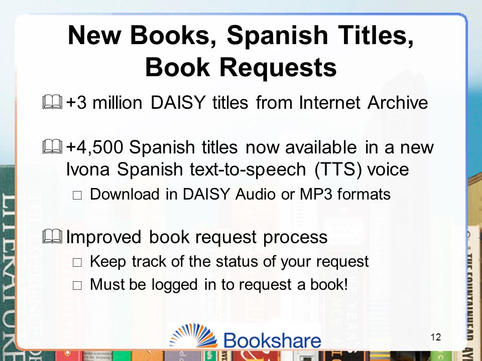 New Books, Spanish Titles, Book Requests  +3 million DAISY titles from Internet Archive  +4,500 Spanish titles now available in a new Ivona Spanish text-to-speech (TTS) voice  Download in DAISY Audio or MP3 formats  Improved book request process  Keep track of the status of your request  Must be logged in to request a book.