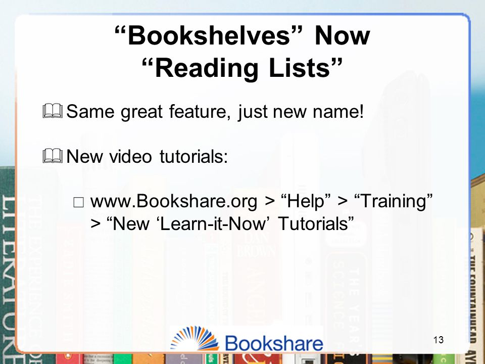 """Bookshelves"" Now ""Reading Lists""  Same great feature, just new name!  New video tutorials:  www.Bookshare.org > ""Help"" > ""Training"" > ""New 'Learn-"