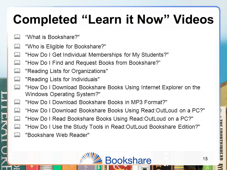 Completed Learn it Now Videos  What is Bookshare  Who is Eligible for Bookshare  How Do I Get Individual Memberships for My Students  How Do I Find and Request Books from Bookshare  Reading Lists for Organizations  Reading Lists for Individuals  How Do I Download Bookshare Books Using Internet Explorer on the Windows Operating System  How Do I Download Bookshare Books in MP3 Format  How Do I Download Bookshare Books Using Read:OutLoud on a PC  How Do I Read Bookshare Books Using Read:OutLoud on a PC  How Do I Use the Study Tools in Read:OutLoud Bookshare Edition  Bookshare Web Reader 15