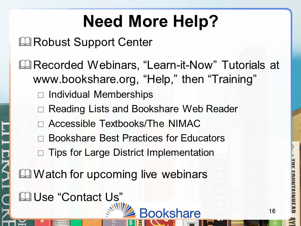 "16 Need More Help?  Robust Support Center  Recorded Webinars, ""Learn-it-Now"" Tutorials at www.bookshare.org, ""Help,"" then ""Training""  Individual Me"