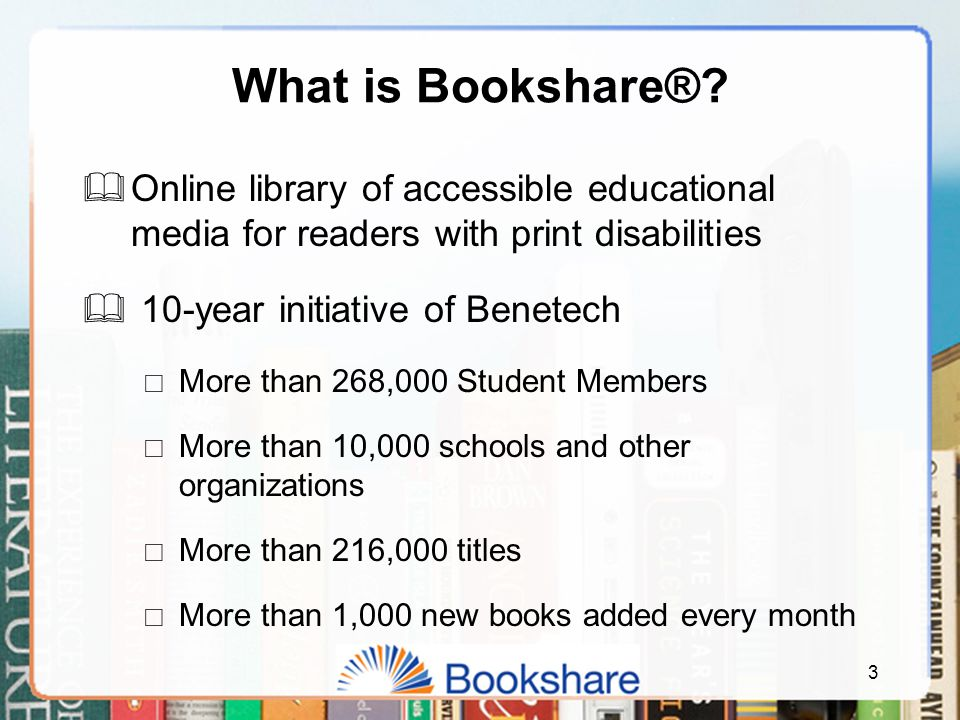 3 What is Bookshare®?  Online library of accessible educational media for readers with print disabilities  10-year initiative of Benetech  More tha