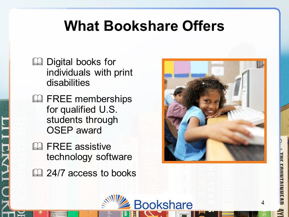 4 What Bookshare Offers  Digital books for individuals with print disabilities  FREE memberships for qualified U.S.