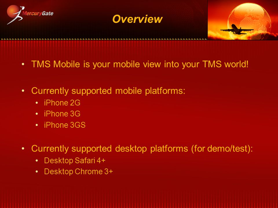 Overview TMS Mobile is your mobile view into your TMS world! Currently supported mobile platforms: iPhone 2G iPhone 3G iPhone 3GS Currently supported