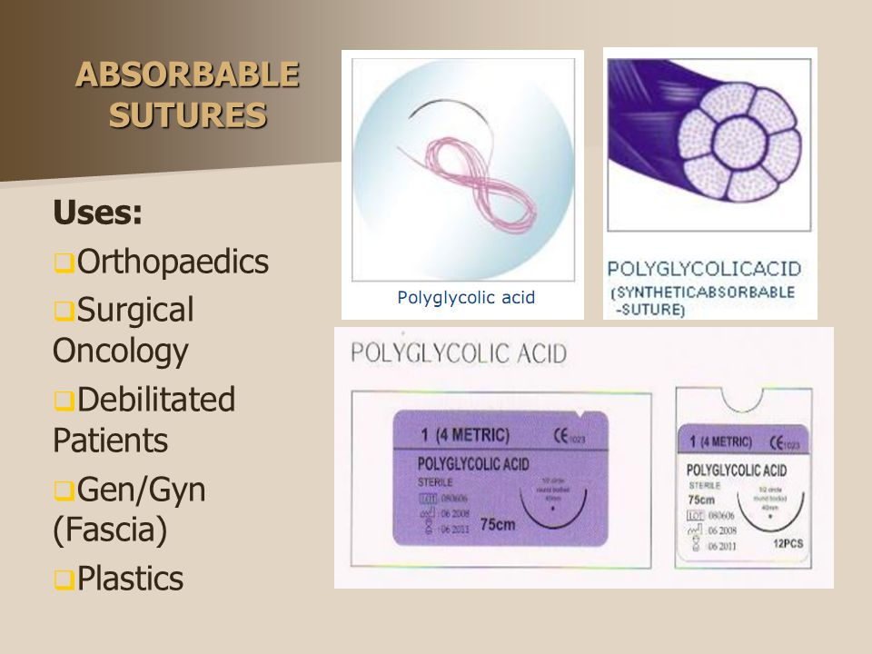 ABSORBABLE SUTURES Uses:   Orthopaedics   Surgical Oncology   Debilitated Patients   Gen/Gyn (Fascia)   Plastics