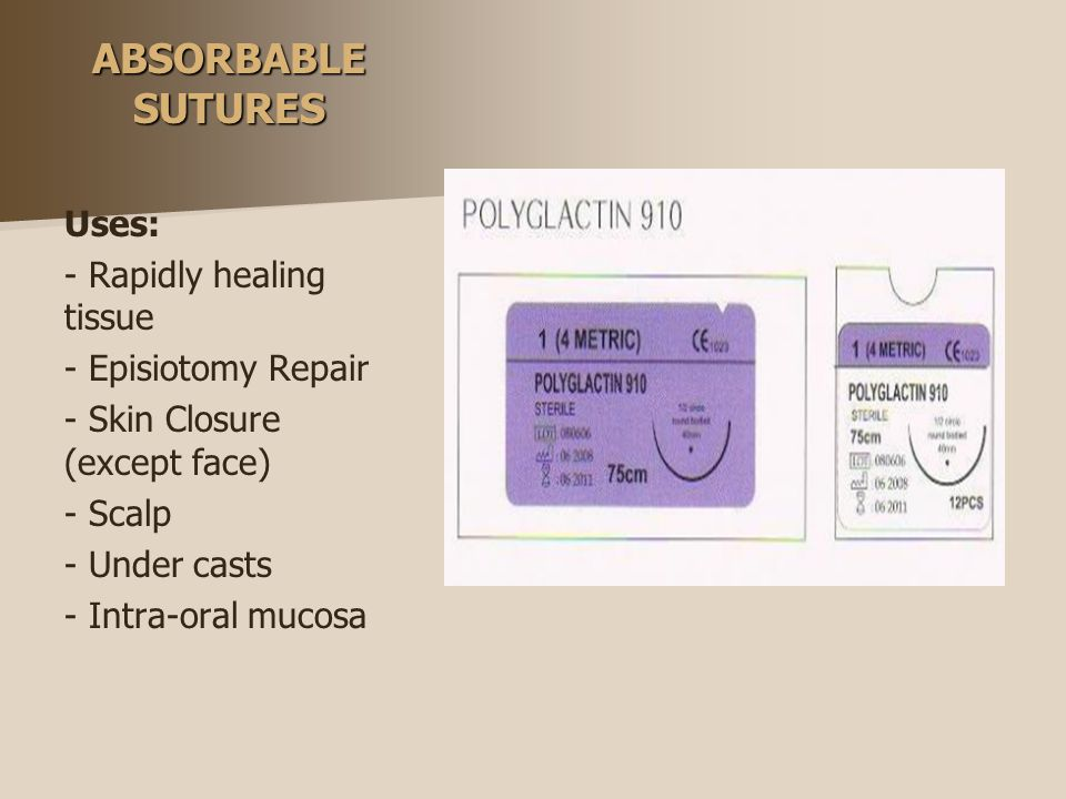 ABSORBABLE SUTURES Uses: - Rapidly healing tissue - Episiotomy Repair - Skin Closure (except face) - Scalp - Under casts - Intra-oral mucosa