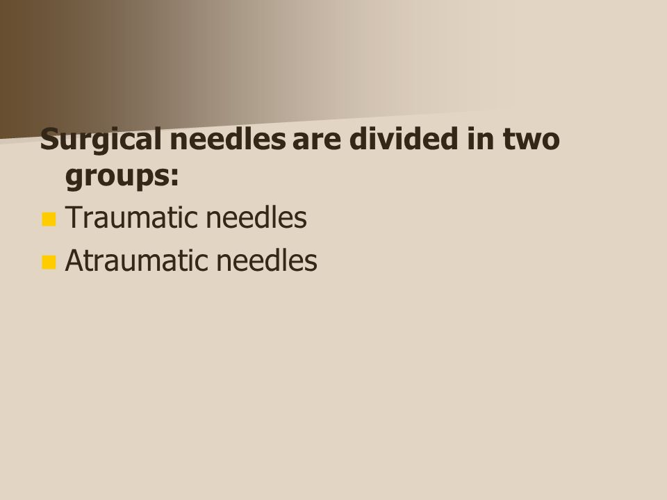 Surgical needles are divided in two groups: Traumatic needles Atraumatic needles