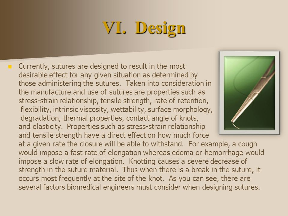 VI. Design Currently, sutures are designed to result in the most desirable effect for any given situation as determined by those administering the sut