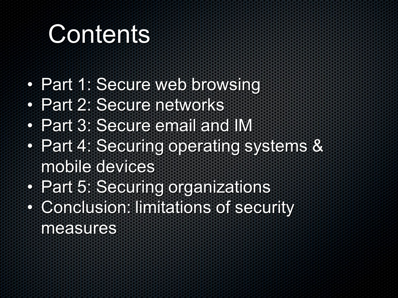 Contents Part 1: Secure web browsingPart 1: Secure web browsing Part 2: Secure networksPart 2: Secure networks Part 3: Secure email and IMPart 3: Secure email and IM Part 4: Securing operating systems & mobile devicesPart 4: Securing operating systems & mobile devices Part 5: Securing organizationsPart 5: Securing organizations Conclusion: limitations of security measuresConclusion: limitations of security measures