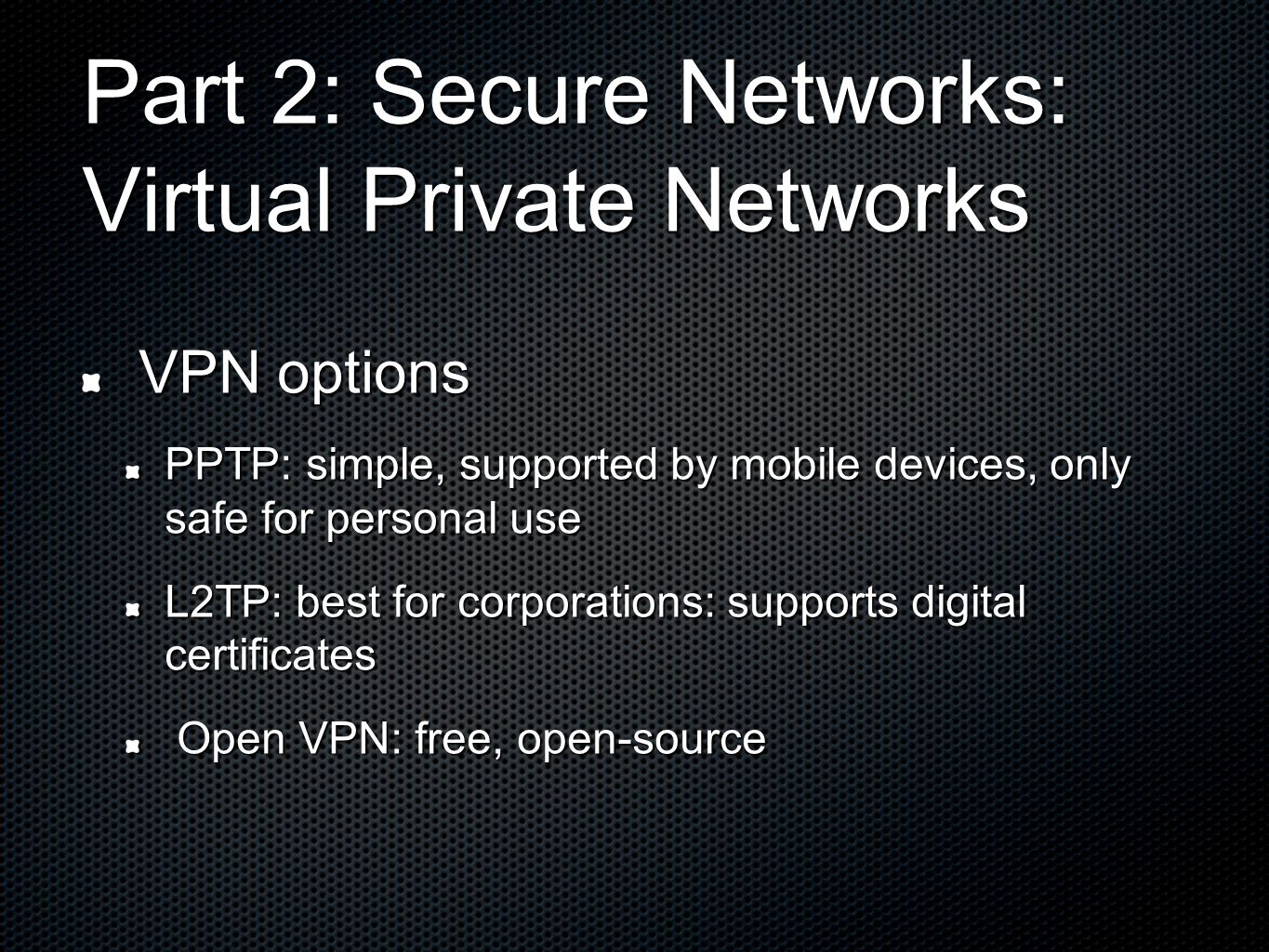 Part 2: Secure Networks: Virtual Private Networks VPN options VPN options PPTP: simple, supported by mobile devices, only safe for personal use L2TP: best for corporations: supports digital certificates Open VPN: free, open-source Open VPN: free, open-source