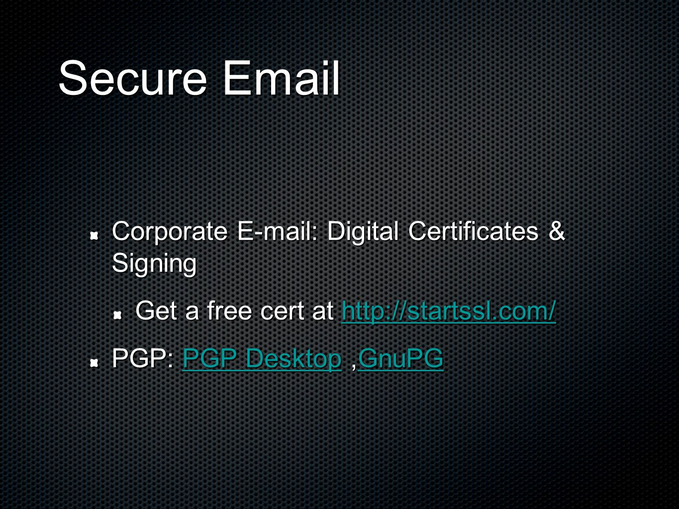 Secure Email Secure Email Corporate E-mail: Digital Certificates & Signing Get a free cert at http://startssl.com/ http://startssl.com/ PGP: PGP Desktop,GnuPG PGP DesktopGnuPGPGP DesktopGnuPG