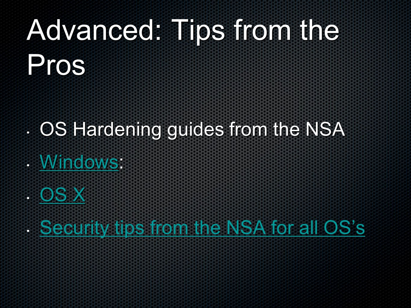 Advanced: Tips from the Pros OS Hardening guides from the NSA OS Hardening guides from the NSA Windows: Windows: Windows OS X OS X OS X OS X Security tips from the NSA for all OS's Security tips from the NSA for all OS's
