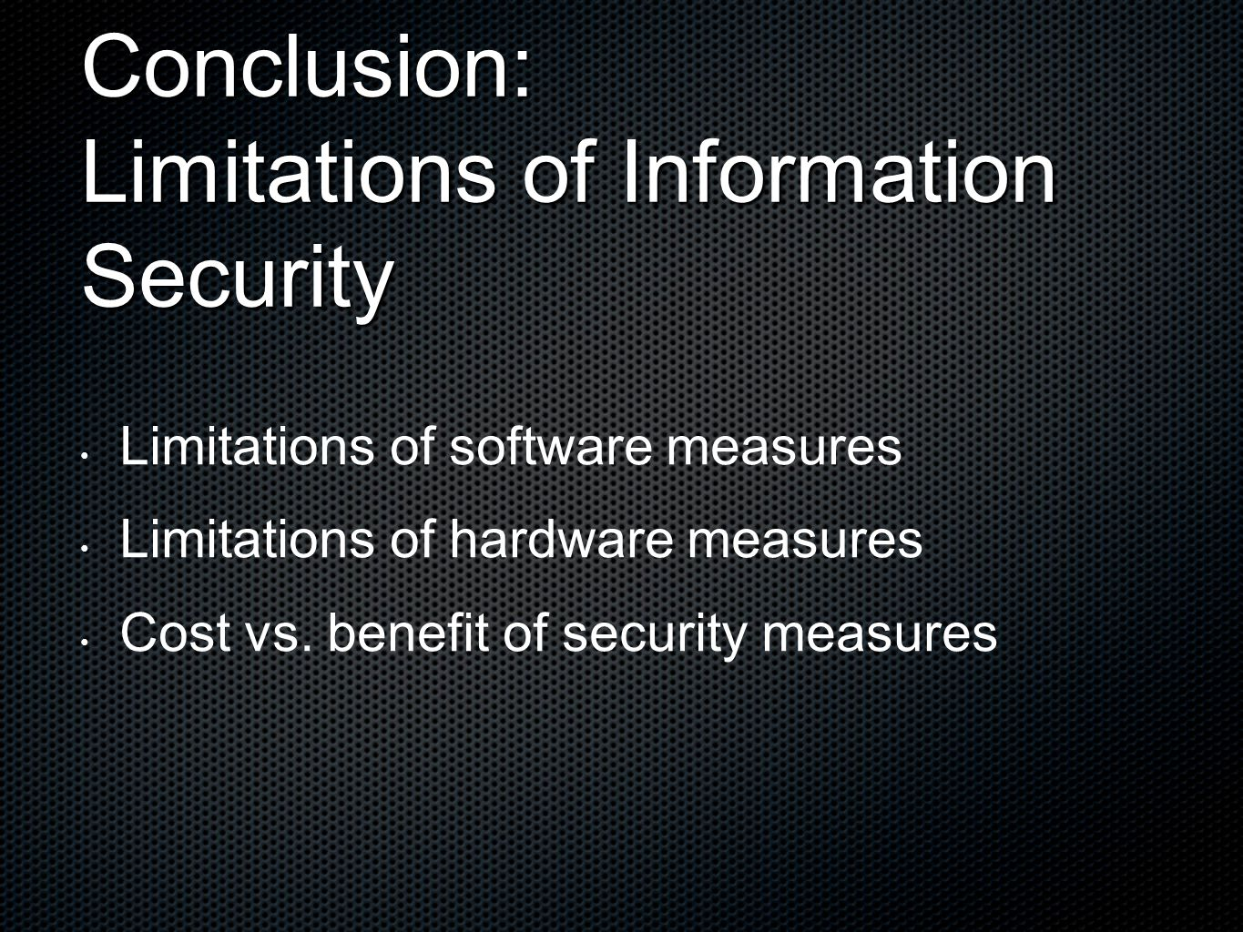 Conclusion: Limitations of Information Security Limitations of software measures Limitations of hardware measures Cost vs.