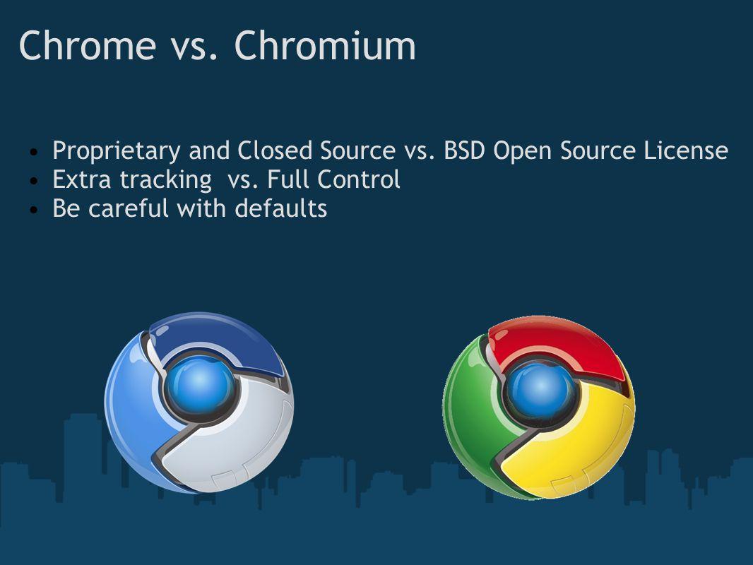 Chrome vs. Chromium Proprietary and Closed Source vs.