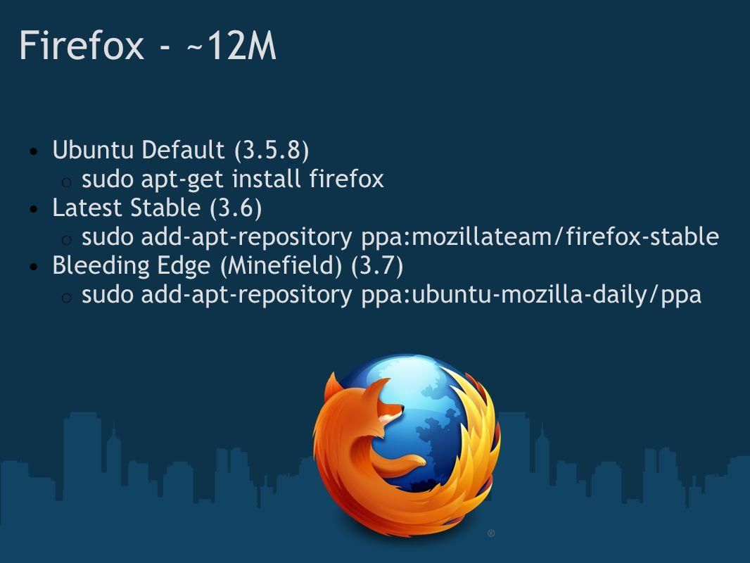 Firefox - ~12M Ubuntu Default (3.5.8) o sudo apt-get install firefox Latest Stable (3.6) o sudo add-apt-repository ppa:mozillateam/firefox-stable Bleeding Edge (Minefield) (3.7) o sudo add-apt-repository ppa:ubuntu-mozilla-daily/ppa