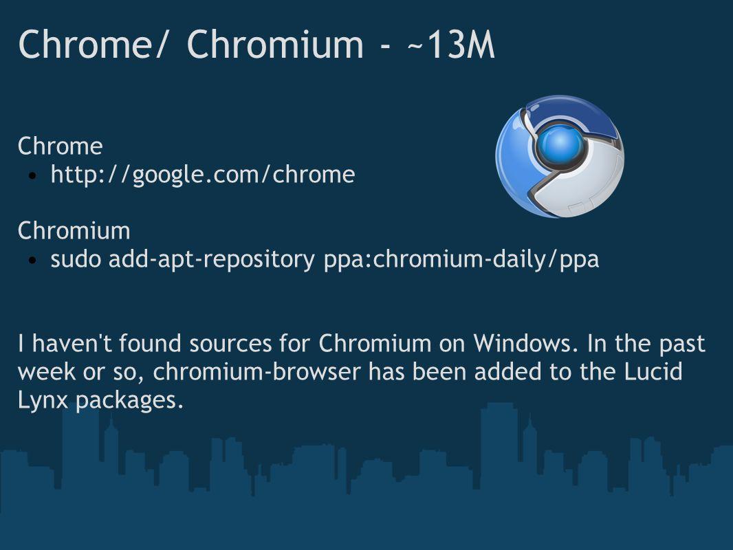 Chrome/ Chromium - ~13M Chrome http://google.com/chrome Chromium sudo add-apt-repository ppa:chromium-daily/ppa I haven t found sources for Chromium on Windows.