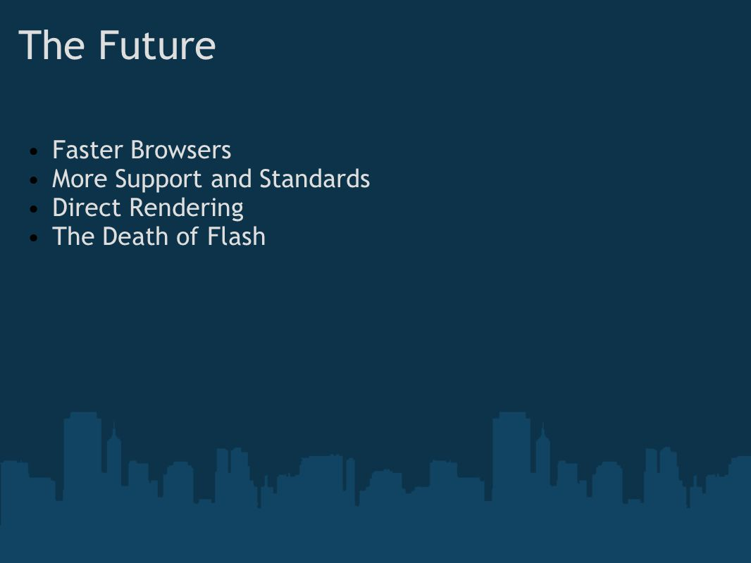 The Future Faster Browsers More Support and Standards Direct Rendering The Death of Flash