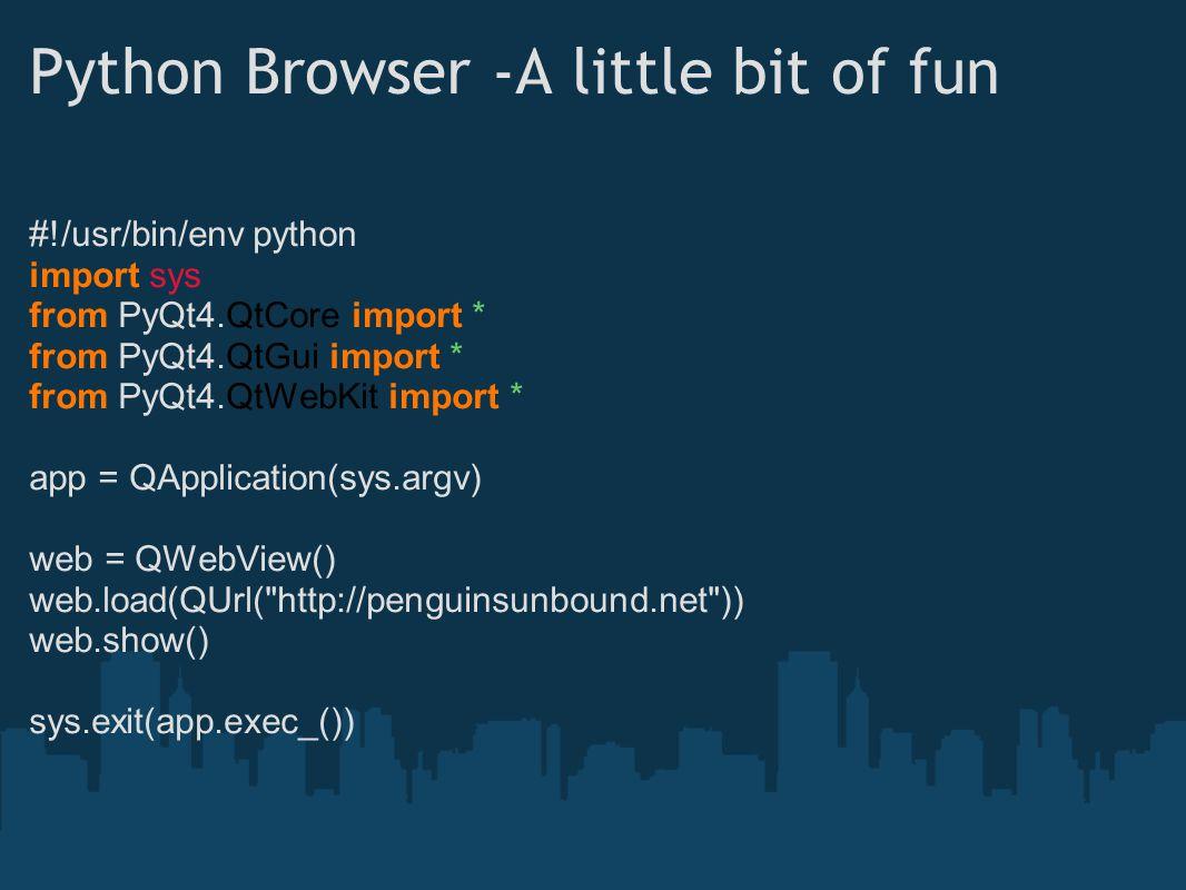 Python Browser -A little bit of fun #!/usr/bin/env python import sys from PyQt4.QtCore import * from PyQt4.QtGui import * from PyQt4.QtWebKit import * app = QApplication(sys.argv) web = QWebView() web.load(QUrl( http://penguinsunbound.net )) web.show() sys.exit(app.exec_())