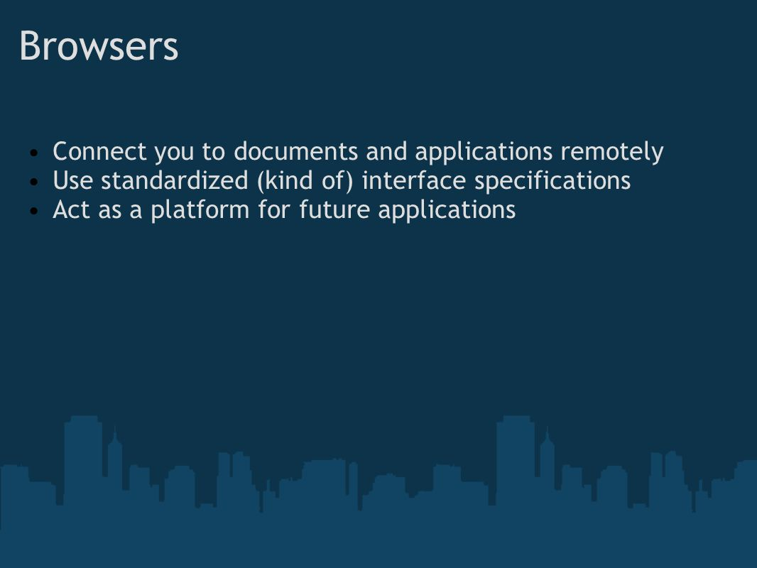 Browsers Connect you to documents and applications remotely Use standardized (kind of) interface specifications Act as a platform for future applications