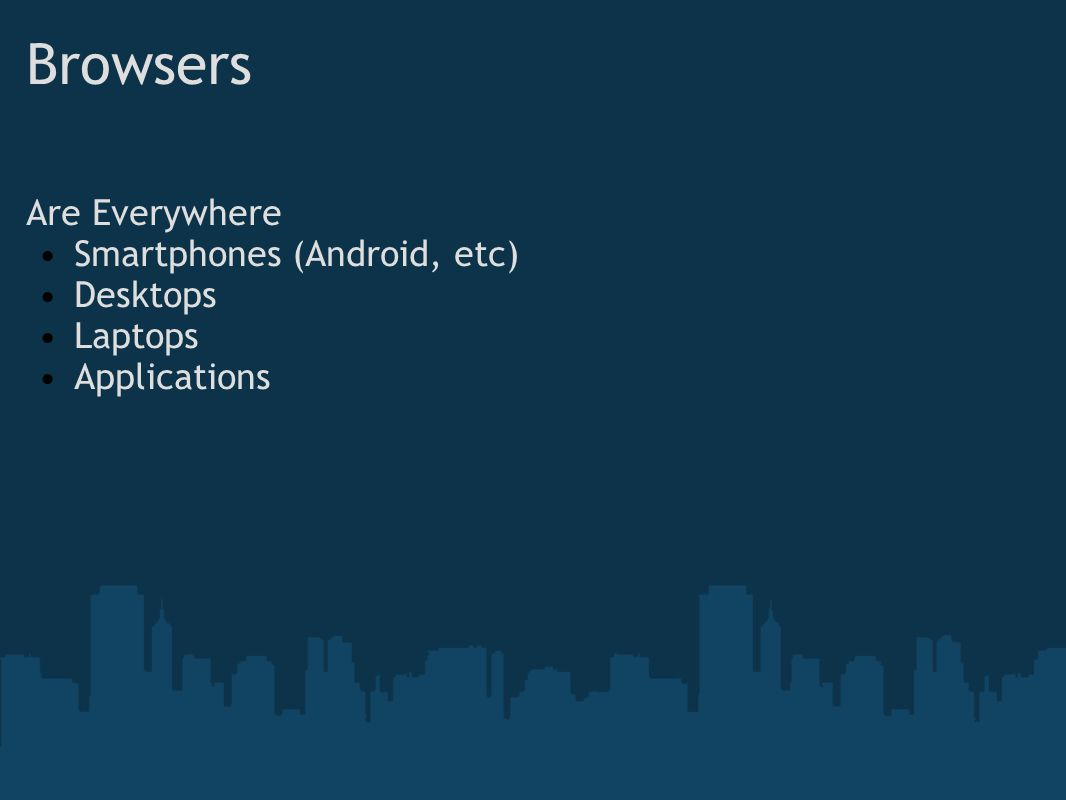 Browsers Are Everywhere Smartphones (Android, etc) Desktops Laptops Applications