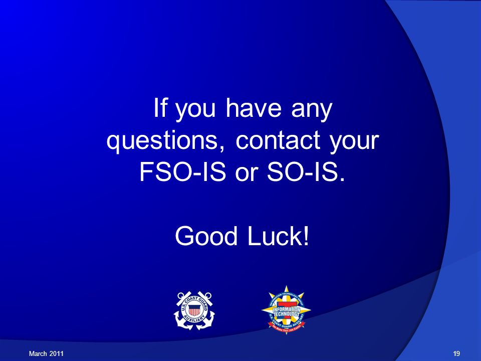 March 2011 If you have any questions, contact your FSO-IS or SO-IS. Good Luck! 19
