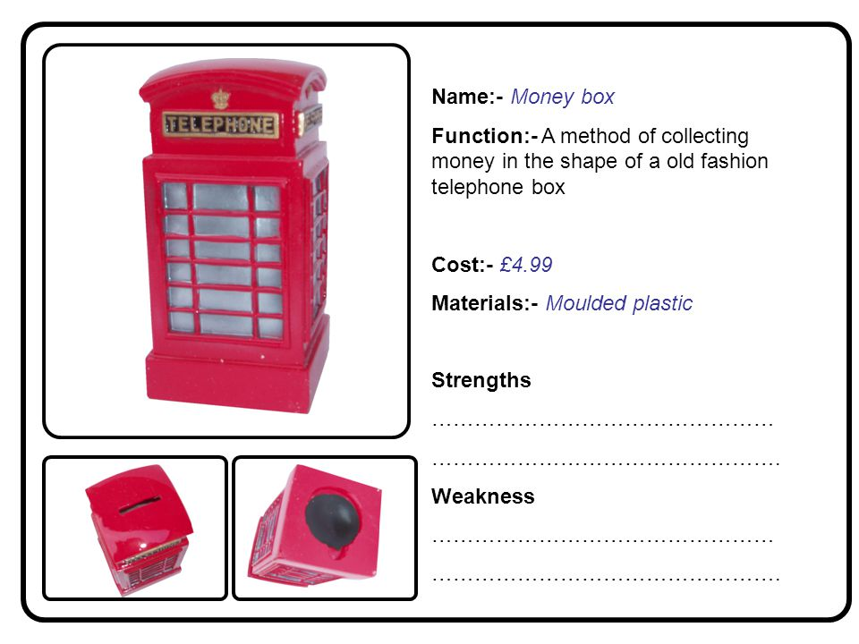 Name:- Money box Function:- A method of collecting money in the shape of a old fashion telephone box Cost:- £4.99 Materials:- Moulded plastic Strengths ………………………………………… ………………………………………….