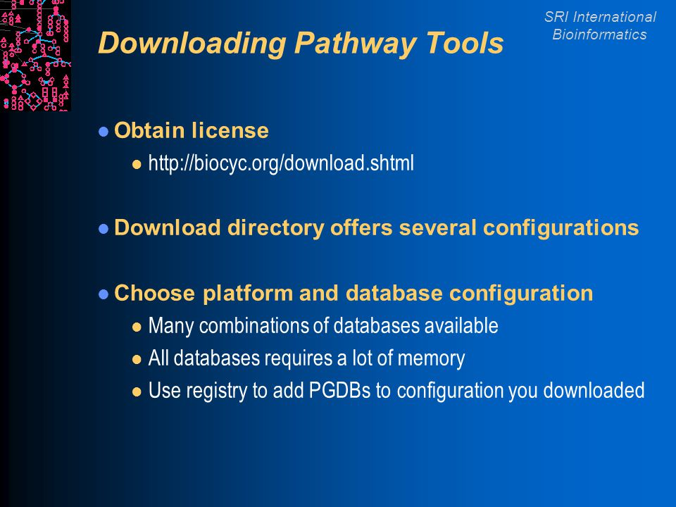 SRI International Bioinformatics Downloading Pathway Tools Obtain license l http://biocyc.org/download.shtml Download directory offers several configurations Choose platform and database configuration l Many combinations of databases available l All databases requires a lot of memory l Use registry to add PGDBs to configuration you downloaded