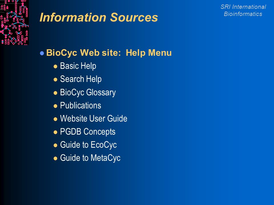 SRI International Bioinformatics Information Sources BioCyc Web site: Help Menu l Basic Help l Search Help l BioCyc Glossary l Publications l Website User Guide l PGDB Concepts l Guide to EcoCyc l Guide to MetaCyc