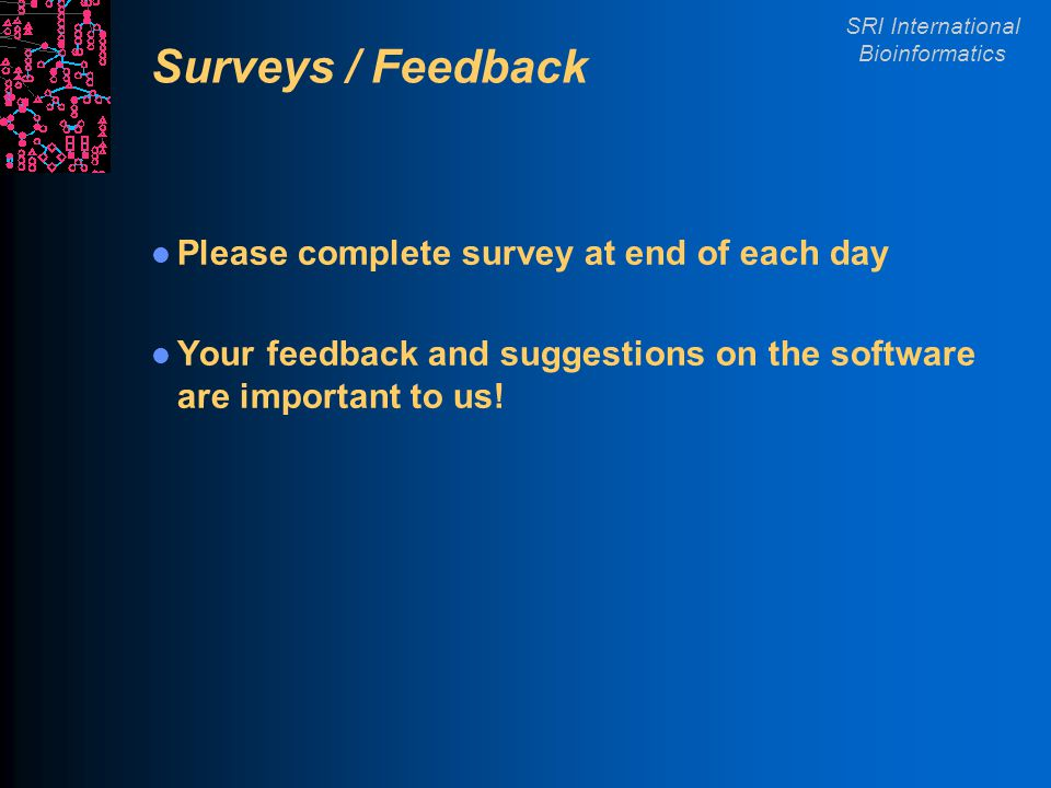 SRI International Bioinformatics Surveys / Feedback Please complete survey at end of each day Your feedback and suggestions on the software are important to us!