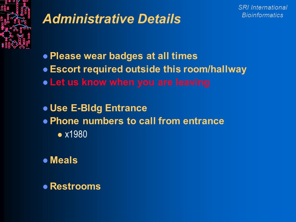 SRI International Bioinformatics Administrative Details Please wear badges at all times Escort required outside this room/hallway Let us know when you are leaving Use E-Bldg Entrance Phone numbers to call from entrance l x1980 Meals Restrooms