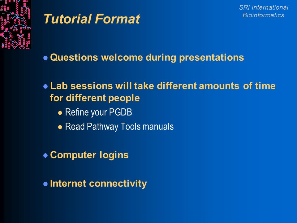 SRI International Bioinformatics Tutorial Format Questions welcome during presentations Lab sessions will take different amounts of time for different people l Refine your PGDB l Read Pathway Tools manuals Computer logins Internet connectivity