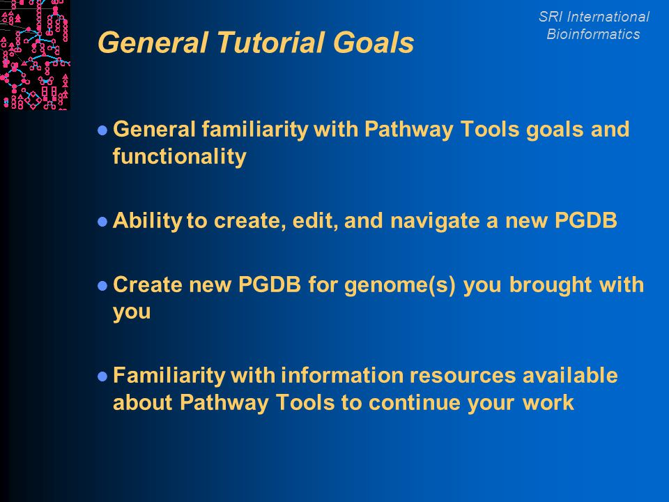 SRI International Bioinformatics General Tutorial Goals General familiarity with Pathway Tools goals and functionality Ability to create, edit, and navigate a new PGDB Create new PGDB for genome(s) you brought with you Familiarity with information resources available about Pathway Tools to continue your work
