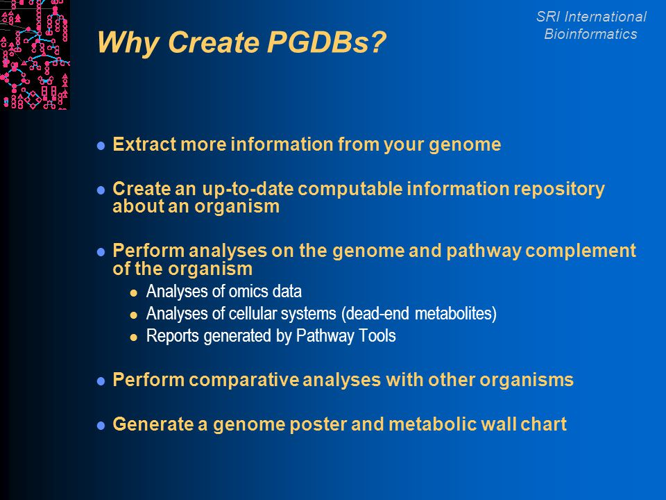 SRI International Bioinformatics Why Create PGDBs? Extract more information from your genome Create an up-to-date computable information repository ab