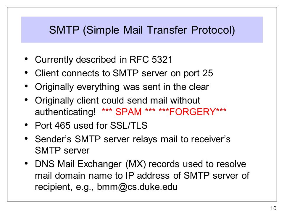 SMTP (Simple Mail Transfer Protocol) Currently described in RFC 5321 Client connects to SMTP server on port 25 Originally everything was sent in the clear Originally client could send mail without authenticating.