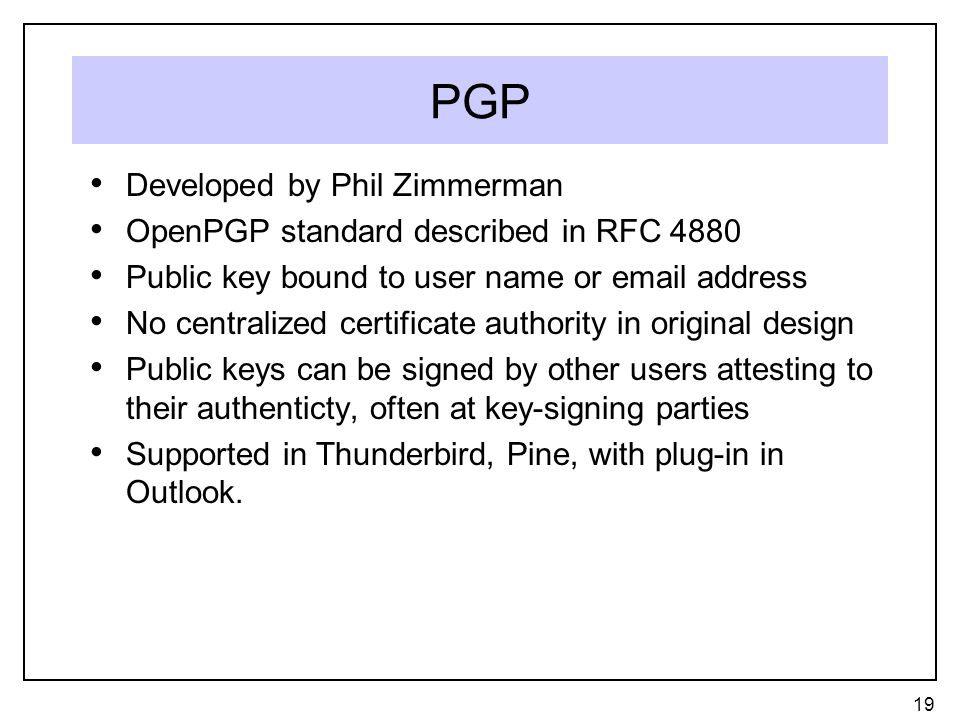 PGP Developed by Phil Zimmerman OpenPGP standard described in RFC 4880 Public key bound to user name or email address No centralized certificate authority in original design Public keys can be signed by other users attesting to their authenticty, often at key-signing parties Supported in Thunderbird, Pine, with plug-in in Outlook.
