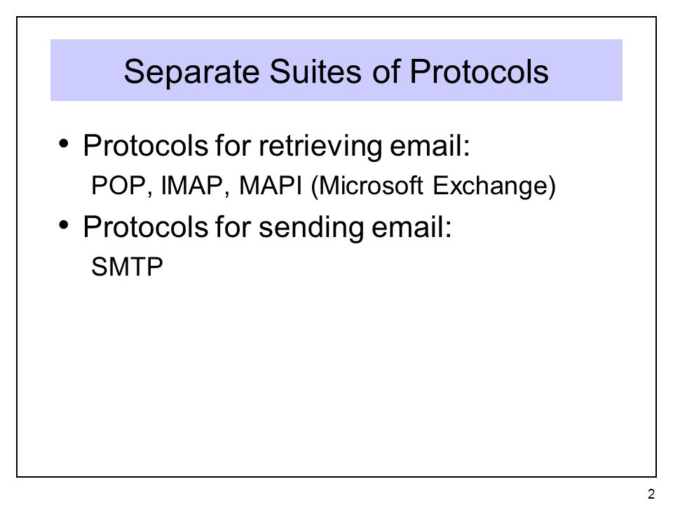 Separate Suites of Protocols Protocols for retrieving email: POP, IMAP, MAPI (Microsoft Exchange) Protocols for sending email: SMTP 2