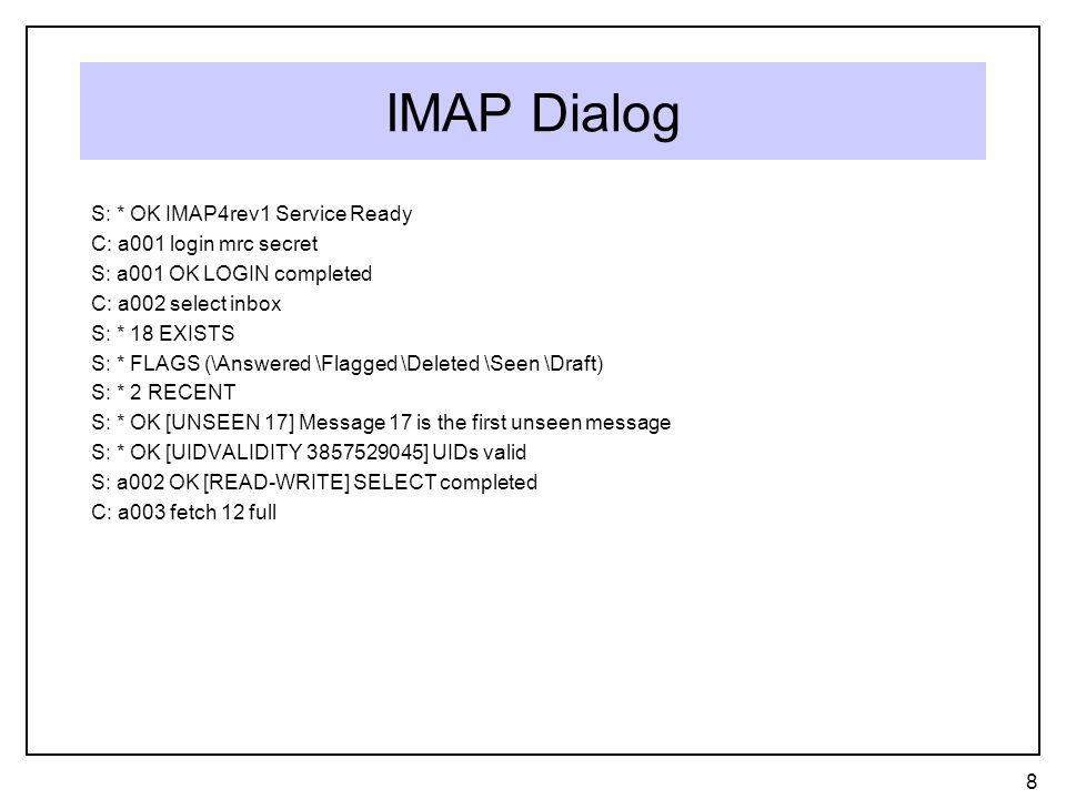 IMAP Dialog S: * OK IMAP4rev1 Service Ready C: a001 login mrc secret S: a001 OK LOGIN completed C: a002 select inbox S: * 18 EXISTS S: * FLAGS (\Answered \Flagged \Deleted \Seen \Draft) S: * 2 RECENT S: * OK [UNSEEN 17] Message 17 is the first unseen message S: * OK [UIDVALIDITY 3857529045] UIDs valid S: a002 OK [READ-WRITE] SELECT completed C: a003 fetch 12 full 8