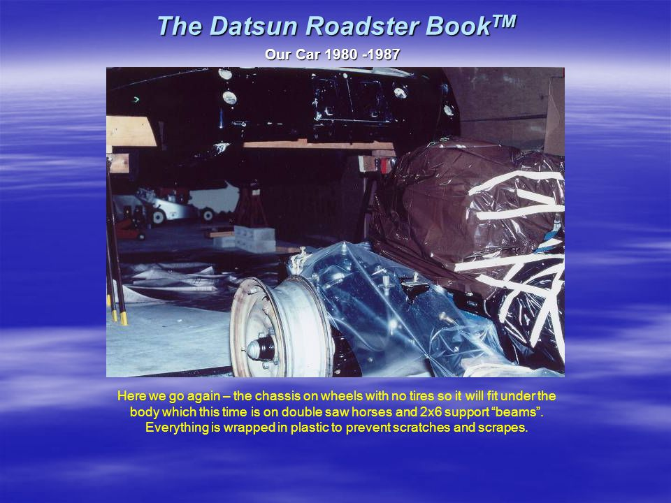 The Datsun Roadster Book TM Our Car 1980 -1987 Here we go again – the chassis on wheels with no tires so it will fit under the body which this time is on double saw horses and 2x6 support beams .