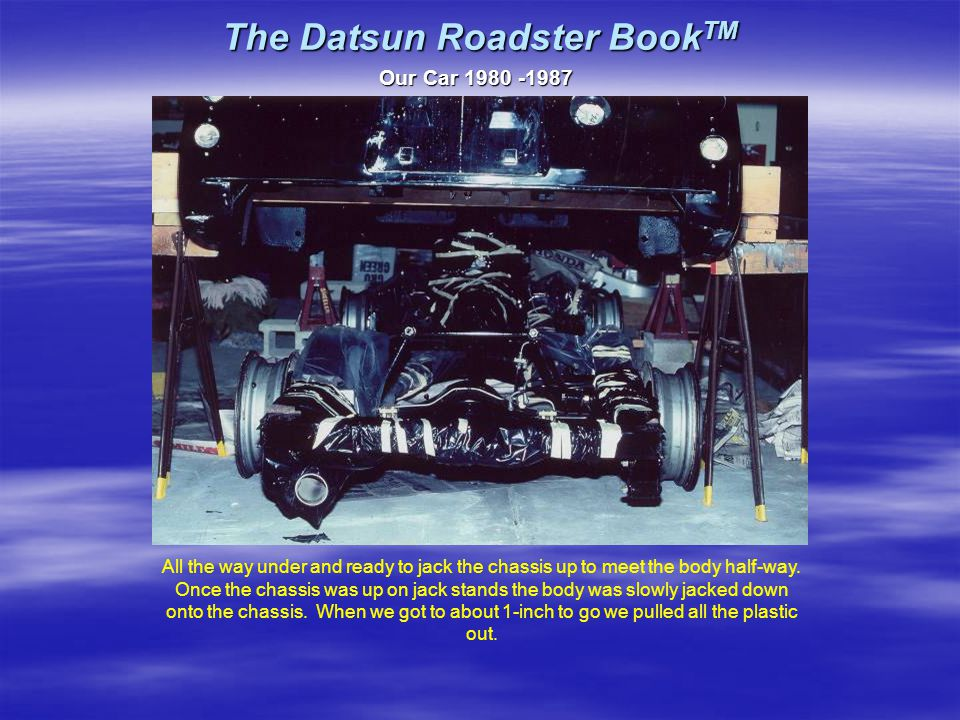 The Datsun Roadster Book TM Our Car 1980 -1987 All the way under and ready to jack the chassis up to meet the body half-way.