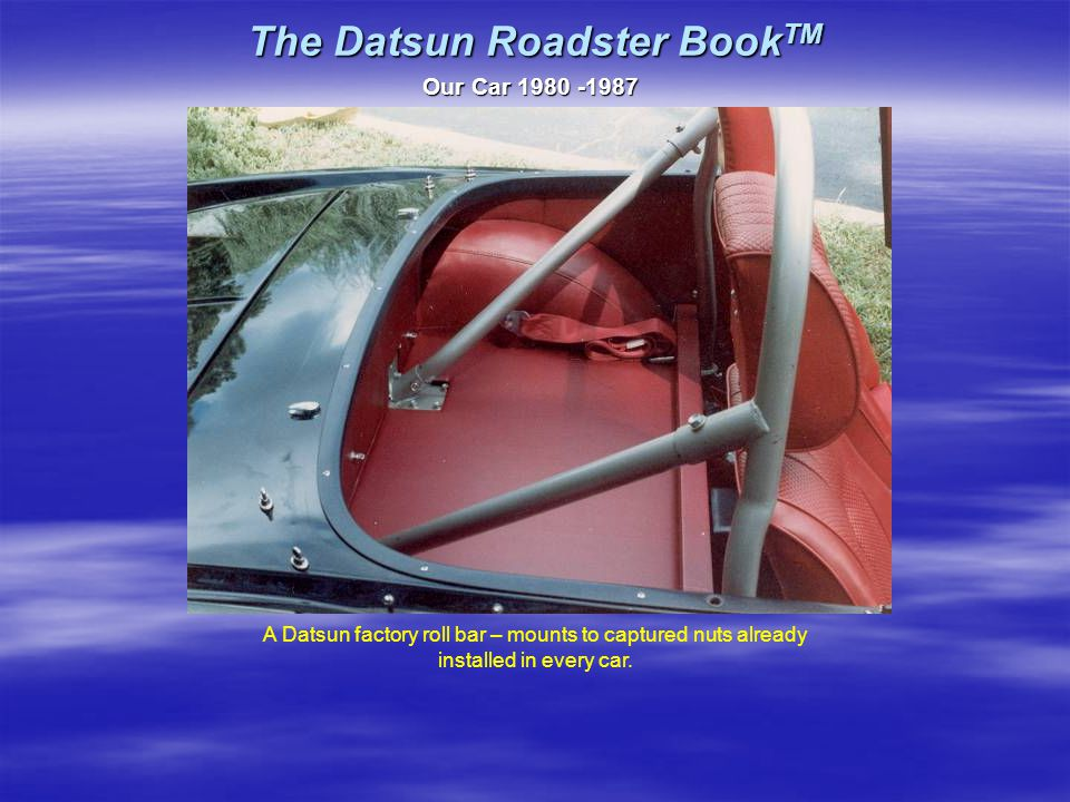The Datsun Roadster Book TM Our Car 1980 -1987 A Datsun factory roll bar – mounts to captured nuts already installed in every car.