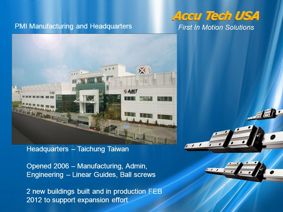 Headquarters – Taichung Taiwan Opened 2006 – Manufacturing, Admin, Engineering – Linear Guides, Ball screws 2 new buildings built and in production FEB 2012 to support expansion effort PMI Manufacturing and Headquarters